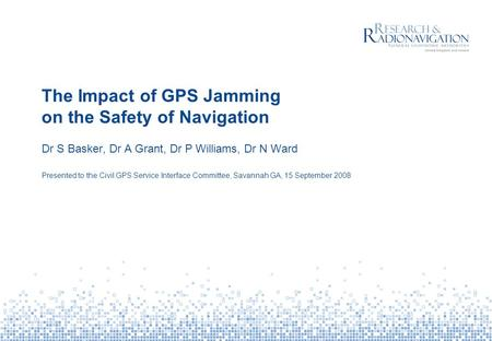 The Impact of GPS Jamming on the Safety of Navigation Dr S Basker, Dr A Grant, Dr P Williams, Dr N Ward Presented to the Civil GPS Service Interface Committee,