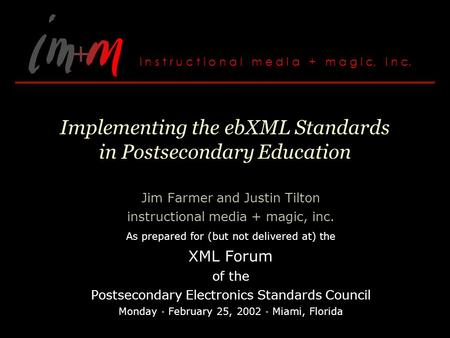Implementing the ebXML Standards in Postsecondary Education Jim Farmer and Justin Tilton instructional media + magic, inc. As prepared for (but not delivered.