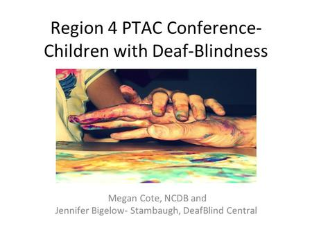 Region 4 PTAC Conference- Children with Deaf-Blindness Megan Cote, NCDB and Jennifer Bigelow- Stambaugh, DeafBlind Central.