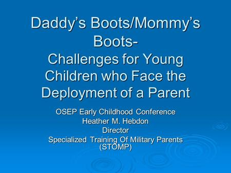Daddy's Boots/Mommy's Boots- Challenges for Young Children who Face the Deployment of a Parent OSEP Early Childhood Conference Heather M. Hebdon Director.