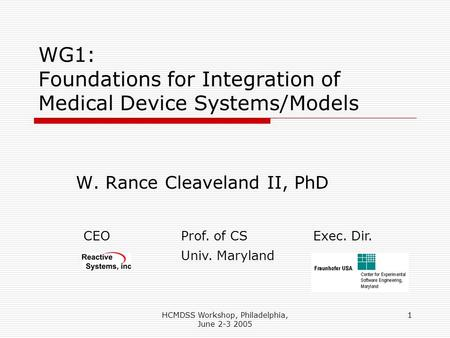 HCMDSS Workshop, Philadelphia, June 2-3 2005 1 WG1: Foundations for Integration of Medical Device Systems/Models W. Rance Cleaveland II, PhD CEOProf. of.