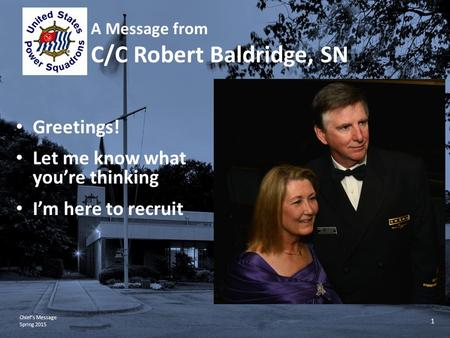 Chief's Message Spring 2015 1 A Message from C/C Robert Baldridge, SN Greetings! Let me know what you're thinking I'm here to recruit.
