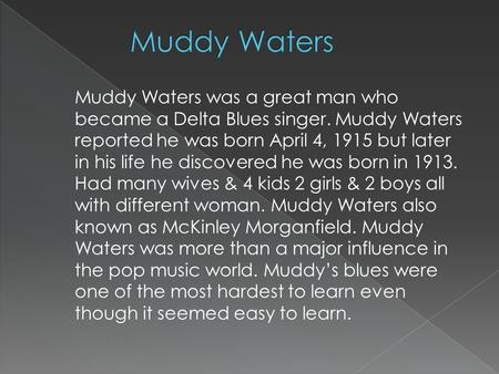 Muddy Waters was a great man who became a Delta Blues singer. Muddy Waters reported he was born April 4, 1915 but later in his life he discovered he was.