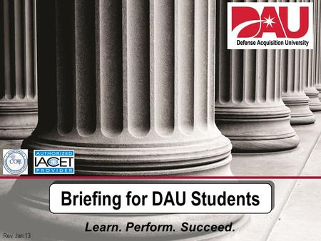 1 Briefing for DAU Students Learn. Perform. Succeed. Rev. Jan 13.