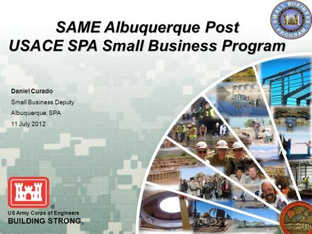 US Army Corps of Engineers BUILDING STRONG ® SAME Albuquerque Post USACE SPA Small Business Program Daniel Curado Small Business Deputy Albuquerque, SPA.