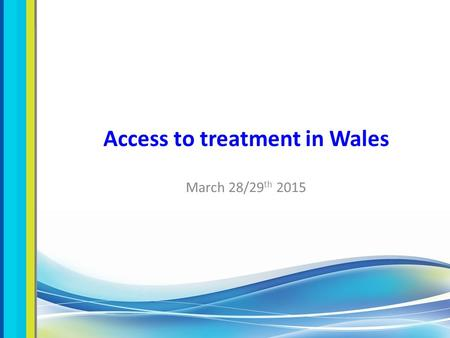 Access to treatment in Wales March 28/29 th 2015.