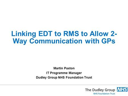 Linking EDT to RMS to Allow 2- Way Communication with GPs Martin Paxton IT Programme Manager Dudley Group NHS Foundation Trust.