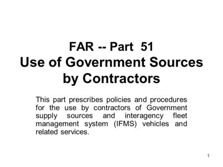 1 FAR -- Part 51 Use of Government Sources by Contractors This part prescribes policies and procedures for the use by contractors of Government supply.