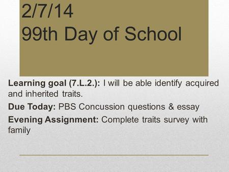 2/7/14 99th Day of School Learning goal (7.L.2.): I will be able identify acquired and inherited traits. Due Today: PBS Concussion questions & essay Evening.