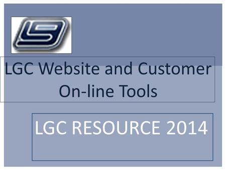 LGC Website and Customer On-line Tools LGC RESOURCE 2014.
