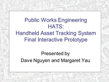 Public Works Engineering HATS: Handheld Asset Tracking System Final Interactive Prototype Presented by Dave Nguyen and Margaret Yau.
