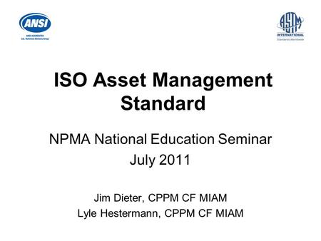 ISO Asset Management Standard NPMA National Education Seminar July 2011 Jim Dieter, CPPM CF MIAM Lyle Hestermann, CPPM CF MIAM.
