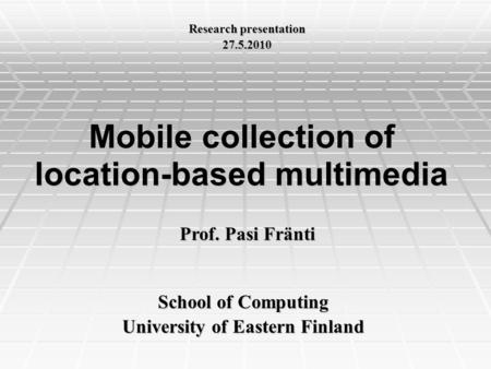 Mobile collection of location-based multimedia School of Computing University of Eastern Finland Prof. Pasi Fränti Research presentation 27.5.2010.