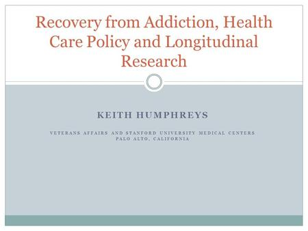 KEITH HUMPHREYS VETERANS AFFAIRS AND STANFORD UNIVERSITY MEDICAL CENTERS PALO ALTO, CALIFORNIA Recovery from Addiction, Health Care Policy and Longitudinal.