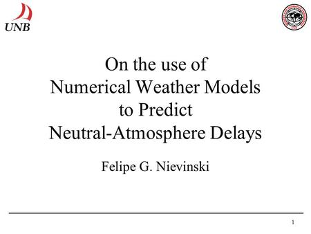 1 On the use of Numerical Weather Models to Predict Neutral-Atmosphere Delays Felipe G. Nievinski.
