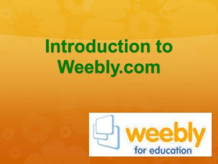Introduction to Weebly.com. What is Weebly?  Weebly is a free website creation tool  It uses a similar concept to how you would create a PowerPoint.