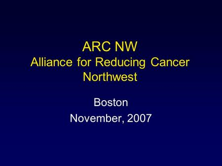 ARC NW Alliance for Reducing Cancer Northwest Boston November, 2007.