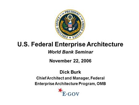 U.S. Federal Enterprise Architecture World Bank Seminar November 22, 2006 Dick Burk Chief Architect and Manager, Federal Enterprise Architecture Program,
