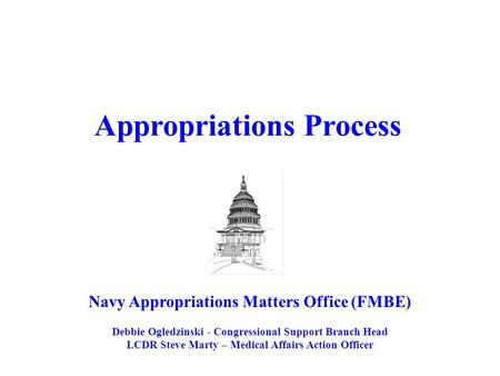 Navy Appropriations Matters Office (FMBE) Debbie Ogledzinski - Congressional Support Branch Head LCDR Steve Marty – Medical Affairs Action Officer Appropriations.