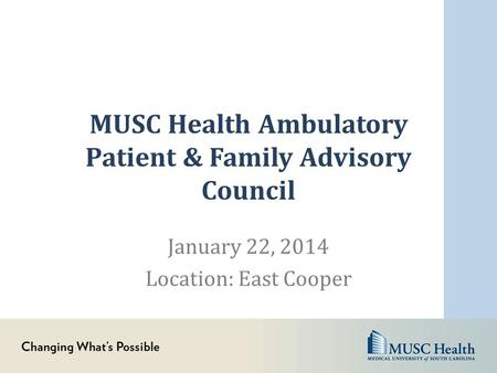 MUSC Health Ambulatory Patient & Family Advisory Council January 22, 2014 Location: East Cooper.