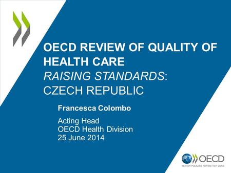 OECD REVIEW OF QUALITY OF HEALTH CARE RAISING STANDARDS: CZECH REPUBLIC Francesca Colombo Acting Head OECD Health Division 25 June 2014.