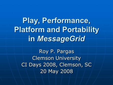 Play, Performance, Platform and Portability in MessageGrid Roy P. Pargas Clemson University CI Days 2008, Clemson, SC 20 May 2008.