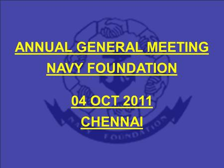ANNUAL GENERAL MEETING NAVY FOUNDATION 04 OCT 2011 CHENNAI.