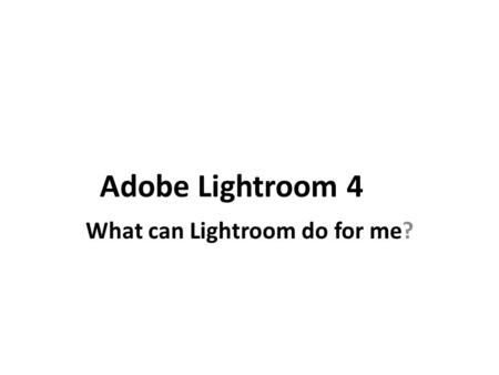 Adobe Lightroom 4 What can Lightroom do for me?. Lightroom provides a powerful method for organizing large numbers of photographs the way you want them.
