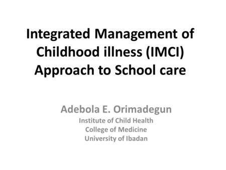 Integrated Management of Childhood illness (IMCI) Approach to School care Adebola E. Orimadegun Institute of Child Health College of Medicine University.