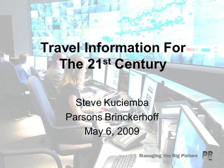 Managing the Big Picture Travel Information For The 21 st Century Steve Kuciemba Parsons Brinckerhoff May 6, 2009.