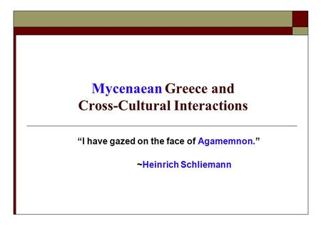 "Mycenaean Greece and Cross-Cultural Interactions ""I have gazed on the face of Agamemnon."" ~Heinrich Schliemann."