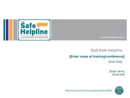 DoD Safe Helpline [Enter name of training/conference] [Enter Date] [Enter Name] [Enter title]