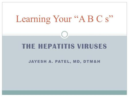 "THE HEPATITIS VIRUSES JAYESH A. PATEL, MD, DTM&H Learning Your ""A B C s"""