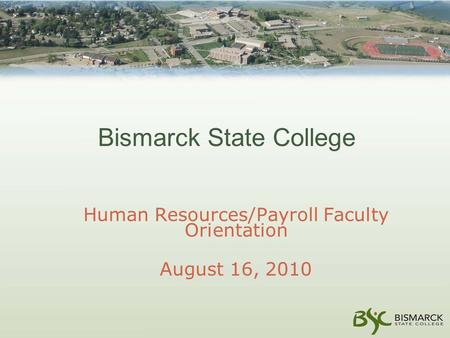 Bismarck State College Human Resources/Payroll Faculty Orientation August 16, 2010.