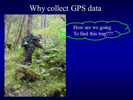 Why collect GPS data How are we going To find this trap???