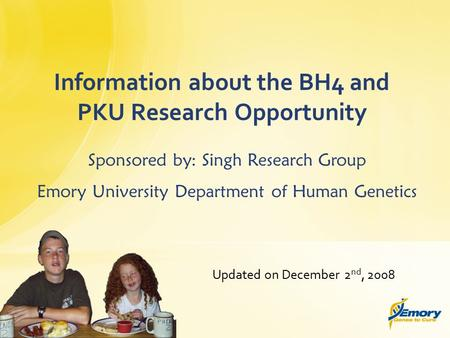 Updated on December 2 nd, 2008 Information about the BH4 and PKU Research Opportunity Sponsored by: Singh Research Group Emory University Department of.