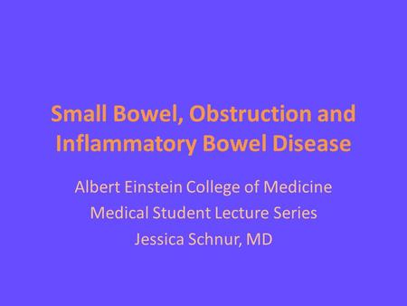 Small Bowel, Obstruction and Inflammatory Bowel Disease Albert Einstein College of Medicine Medical Student Lecture Series Jessica Schnur, MD.