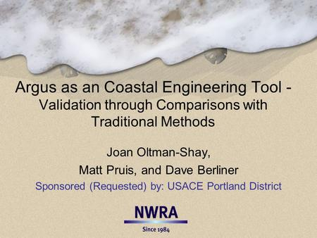 Argus as an Coastal Engineering Tool - Validation through Comparisons with Traditional Methods Joan Oltman-Shay, Matt Pruis, and Dave Berliner Sponsored.