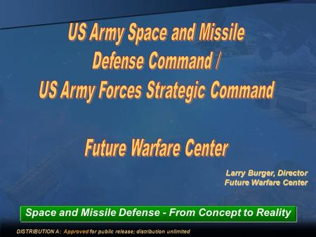 Larry Burger, Director Future Warfare Center Space and Missile Defense - From Concept to Reality DISTRIBUTION A: Approved for public release; distribution.