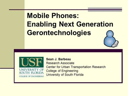 Mobile Phones: Enabling Next Generation Gerontechnologies Sean J. Barbeau Research Associate Center for Urban Transportation Research College of Engineering.