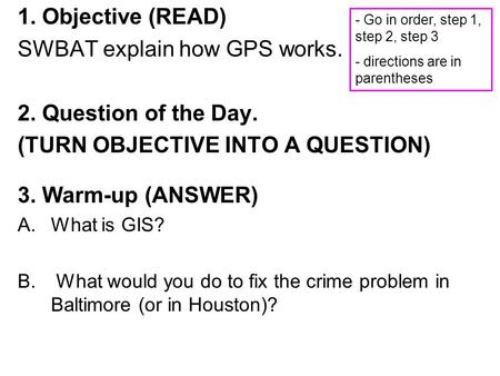 1. Objective (READ) SWBAT explain how GPS works. 2. Question of the Day. (TURN OBJECTIVE INTO A QUESTION) 3. Warm-up (ANSWER) A.What is GIS? B. What would.