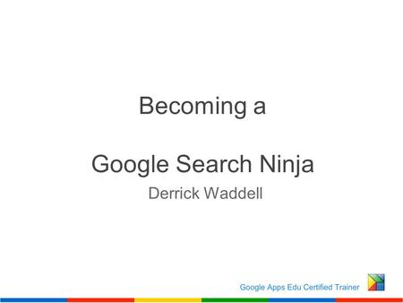 Becoming a Google Search Ninja Derrick Waddell. How do I find to what I really need when there are 91 million results?