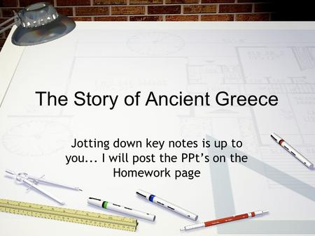 The Story of Ancient Greece Jotting down key notes is up to you... I will post the PPt's on the Homework page.