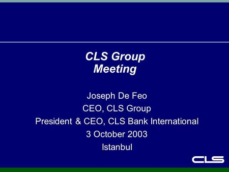 CLS Group Meeting Joseph De Feo CEO, CLS Group President & CEO, CLS Bank International 3 October 2003 Istanbul.