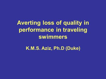 Averting loss of quality in performance in traveling swimmers K.M.S. Aziz, Ph.D (Duke)