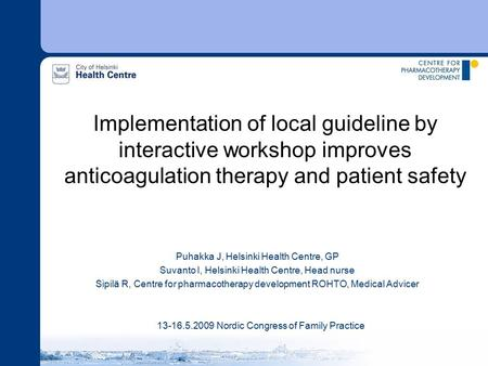 Implementation of local guideline by interactive workshop improves anticoagulation therapy and patient safety Puhakka J, Helsinki Health Centre, GP Suvanto.