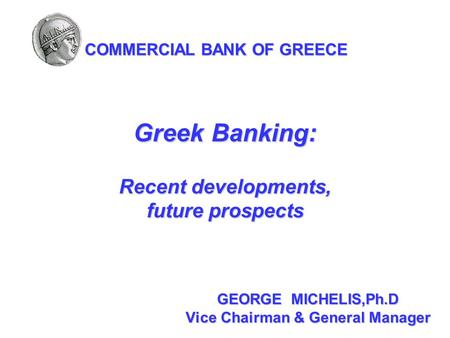 GEORGE MICHELIS,Ph.D Vice Chairman & General Manager COMMERCIAL BANK OF GREECE Greek Banking: Recent developments, future prospects.