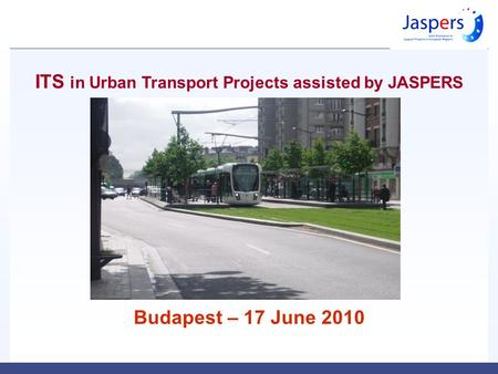 ITS in Urban Transport Projects assisted by JASPERS Budapest – 17 June 2010.