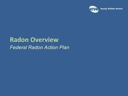 Radon Overview Federal Radon Action Plan. Learning Outcomes Upon completion of this module you should be able to:  Identify which federal agencies collaborated.