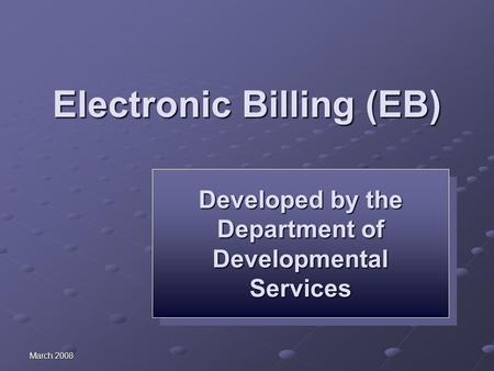 March 2008 Electronic Billing (EB) Developed by the Department of Developmental Services Developed by the Department of Developmental Services.